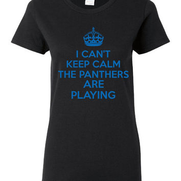 I can't Keep Calm the Panthers Are Playing Fun Playoff Football Superbowl Ladies Tshirt Mens Shirt