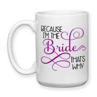 Coffee Mug, Because I'm The Bride That's Why Bride To Be Getting Married Bridal Shower Bridezilla Wedding, Gift Idea, Large Coffee Cup 15 oz