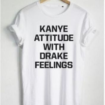 KANYE ATTITUDE WITH DRAKE FEELINGS Casual T-Shirt Fashion Clothing Tees O-Neck tshirts Style Tee t shirts Lady Style Outfist Top