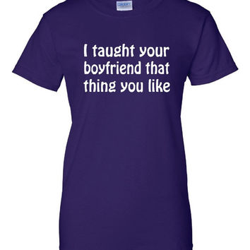 I Taught Your Boyfriend That Thing You Like Tshirt. Great Printed Tshirt For Ladies Mens Style All Sizes And Colors  Ideas For Xmas Gifts.