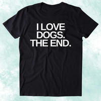 I Love Dogs The End Shirt Funny Dog Animal Lover Puppy Clothing Tumblr T-shirt