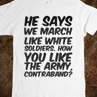 HE SAYS WE MARCH LIKE WHITE SOLDIERS. HOW YOU LIKE THE ARMY, CONTRABAND?