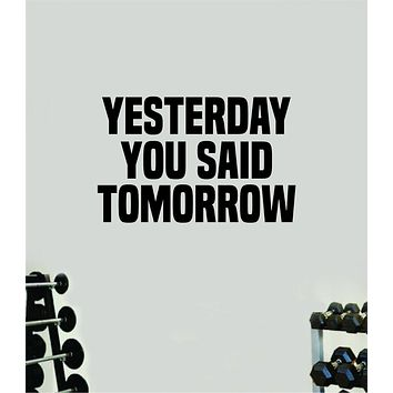 Yesterday You Said Tomorrow Wall Decal Home Decor Bedroom Room Vinyl Sticker Art Teen Work Out Quote Beast Gym Fitness Lift Strong Inspirational Motivational Health