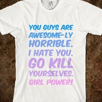 You guys are awesome-ly horrible I hate you go kill yourselves girl power! - Finley Hill