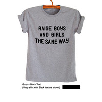 Raise boys and girls the same way T-Shirts Women Men Gifts Funny Tumblr Teen Boys Girls Fresh Tops Slogan Fangirls Blogger Fashion Clothes