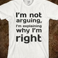 I'M NOT ARGUING, I'M EXPLAINING WHY I'M RIGHT