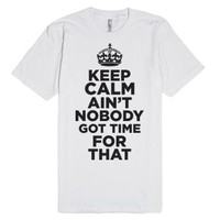 Keep Calm Ain't Nobody Got Time For That-Unisex White T-Shirt