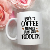 here's to coffee stronger than your toddler, mom coffee mug, toddler mom mug, mom coffee cup, cute coffee mugs, gifts for moms, gift for her