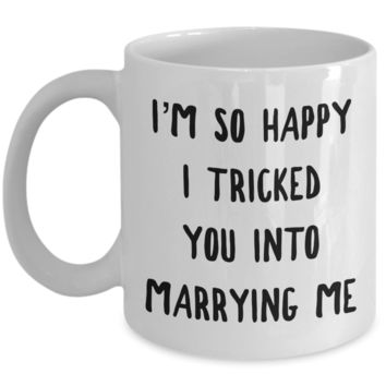 I'm So Happy I Tricked You Into Marrying Me Mug Valentines Day Husband Gift Idea Wife Gifts
