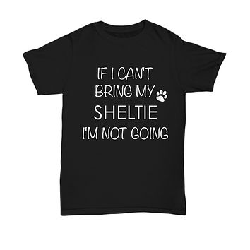 Shetland Sheepdog Dog Shirts - If I Can't Bring My Sheltie I'm Not Going Unisex Shelties T-Shirt Sheltie Gifts