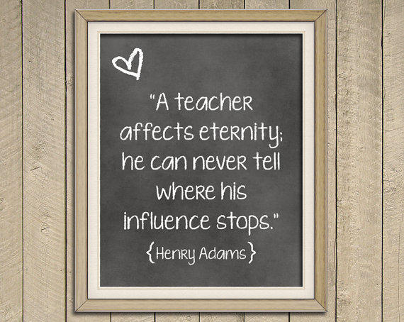 A Teacher Affects Eternity. He Can Never From