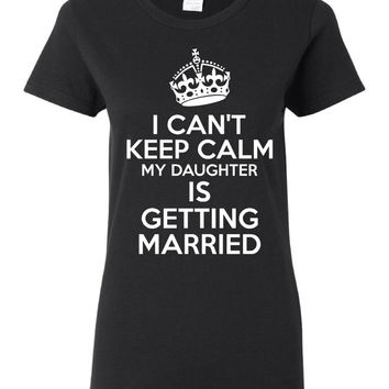 I Can't Keep Calm My Daughter Is GETTING MARRIED Great Mom Of Bride Shirt Wedding Gift Shirt Father Of Bride Graphic Tee Unisex Juniors