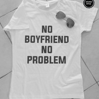 No Boyfriend no problem white t-shirts for women tshirts shirts gifts t-shirt womens tops for girls tumblr funny girlfriend gift