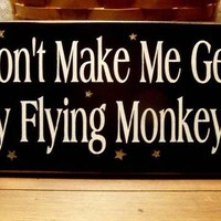 Don't Make Me Get My Flying Monkeys Wood Sign by CountryWorkshop