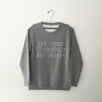 Eat fruit not friends funny sweater vegan gift vegetarian crewneck sweatshirt tumblr saying women jumper ladies daughter gift girlfriend