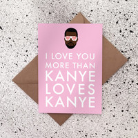 I love you more than kanye loves kanye - Kanye West Valentines Day Card/Greeting Card/Birthday Card