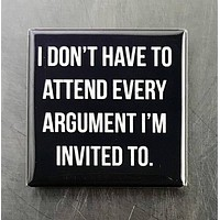 I Dont Have to Attend Every Argument I'm Invited To Magnet