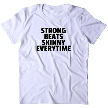 Strong Beats Skinny Every Time Shirt Yoga Gym Work Out Lifting Statement T-shirt
