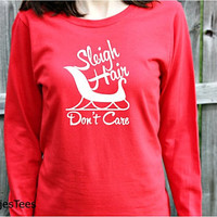 Sleigh Hair Don't Care Christmas Shirt, Womens Long Sleeve