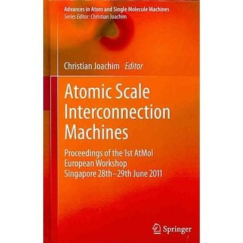 Atomic Scale Interconnection Machines: Proceedings of the 1st AtMol European Workshop Singapore 28th-29th June 2011 (Advances in Atom and Single Molecule Machines): Atomic Scale Interconnection Machines