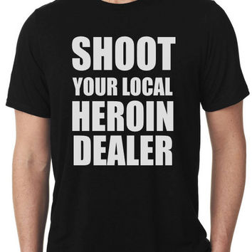 Original Shoot Your Local Heroin Dealer  Heroin Awareness T-Shirt