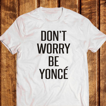 Don't worry Be Yonce T-shirt, top 100% cotton tumblr tees