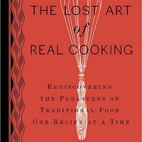The Lost Art of Real Cooking: Rediscovering the Pleasures of Traditional Food One Recipe at a Time