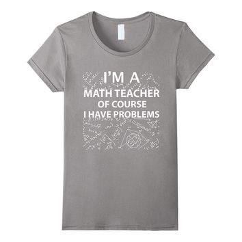 Math Teacher Of Course I Have Problems Pi day 2017 T Shirt