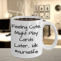 Funny Coffee Mug For Nurses, Nurses Week Gift For Coworker Or Boss, Nurse Gift For Wife/Mom, Feeling Cute Might Play Cards Later, #Nurselife