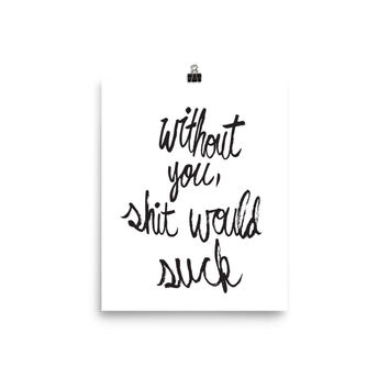 Without You, Sh*t Would Suck Art Print
