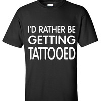 I'D RATHER BE GETTING TATTOOED T shirt
