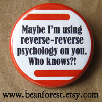 maybe i'm using reversereverse psychology  pinback by beanforest