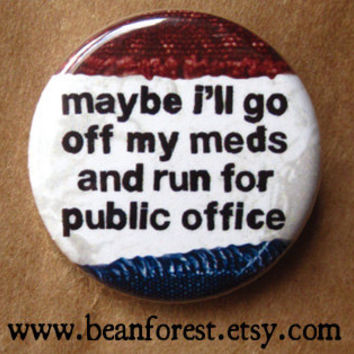 maybe i'll go off my meds and run for public office - pinback button badge