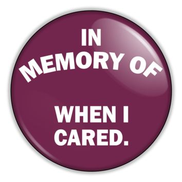 "Funny Button In Memory Of When I Cared 2.25"" Button pinback or magnet"