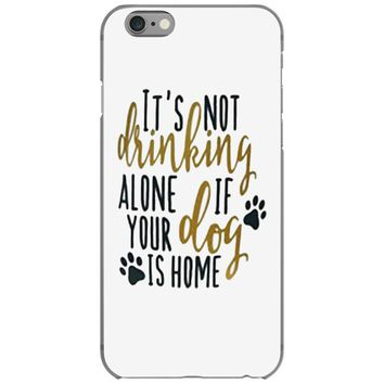 IT'S NOT DRINKING ALONE IF YOUR DOG IS HOME iPhone 6/6s Case