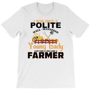 I Was Once A Polite Well Mannered Young Lady And The I Became A Farmer T-Shirt