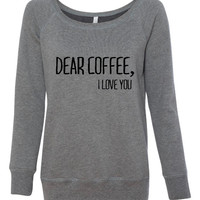 Dear Coffee I Love You Shirt. Awesome Coffee Lovers Shirt. Makes A Great Gift. Bella Ladies Wideneck Sweatshirt -7501