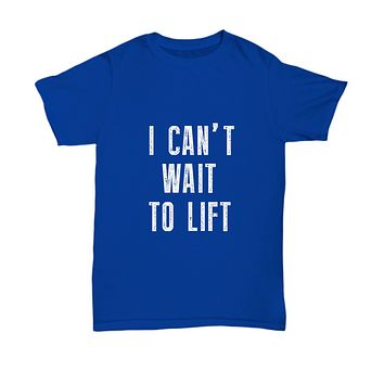 I Can't Wait To Lift Workout Fitness T-Shirt