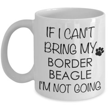 Border Beagle Dog Gifts If I Can't Bring My I'm Not Going Mug Ceramic Coffee Cup