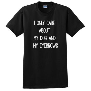 I only care about my dog and my eyebrows T Shirt