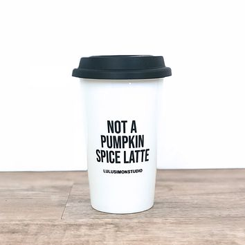 NOT A PUMPKIN SPICE LATTE CERAMIC TUMBLER