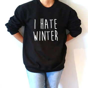 I hate winter Sweatshirt Unisex for women fashion sassy cute womens gifts teen jumper slogan sarcastic sweatshirt