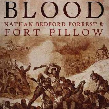 The River Was Dyed With Blood: Nathan Bedford Forrest and Fort Pillow