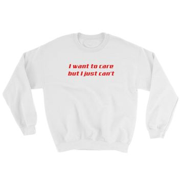 I Want To Care But I Just Can't Crewneck Sweatshirt
