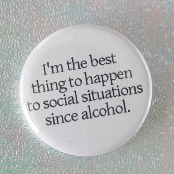 I am the best thing to happen to social situations since alcohol.  1.25 inch button pin of self congratulatory fabulousness.