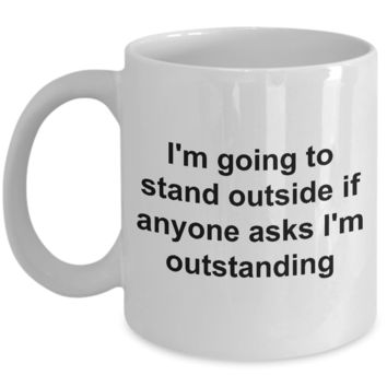 Coffee Mugs for Work - I'm Going to Stand Outside If Anyone Asks I'm Outstanding Funny Ceramic Coffee Cup