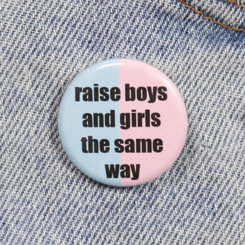 Raise Boys And Girls The Same Way 1.25 Inch Pin Back Button Badge