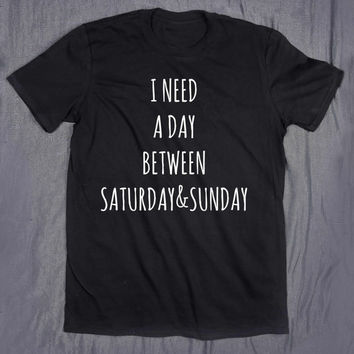 I Need A Day Between Saturday & Sunday Tumblr Top Slogan Tee Weekend Party College T-shirt