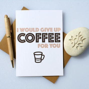 Funny Card, Sexy Card, Naughty Card, Romantic Card, Cute Card, Love Card, Valentines Card, Anniversary Card, Give Up Coffee