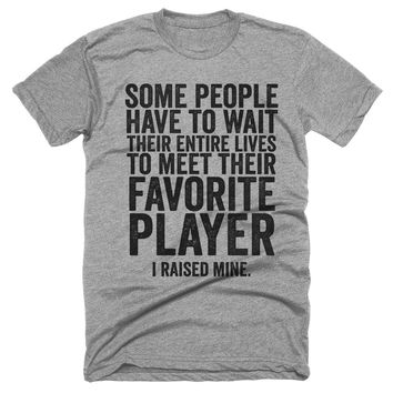 some people have to wait their entire lives to meet their favorite football player i raised mine t-shirt